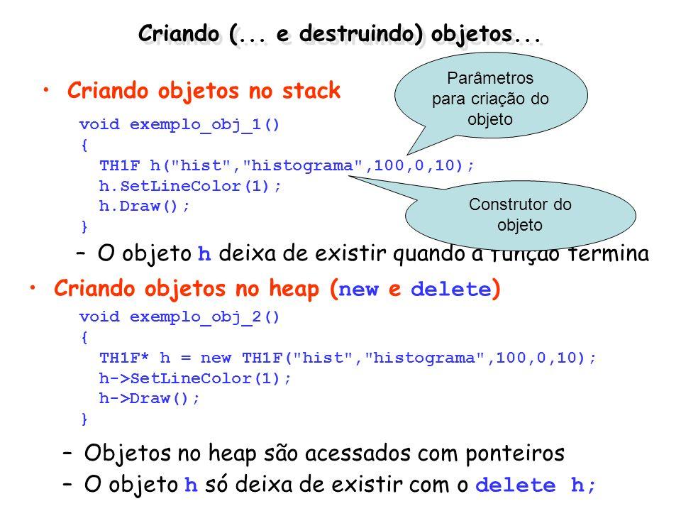 Criando (... e destruindo) objetos... Criando objetos no stack –O objeto h deixa de existir quando a função termina void exemplo_obj_1() { TH1F h(