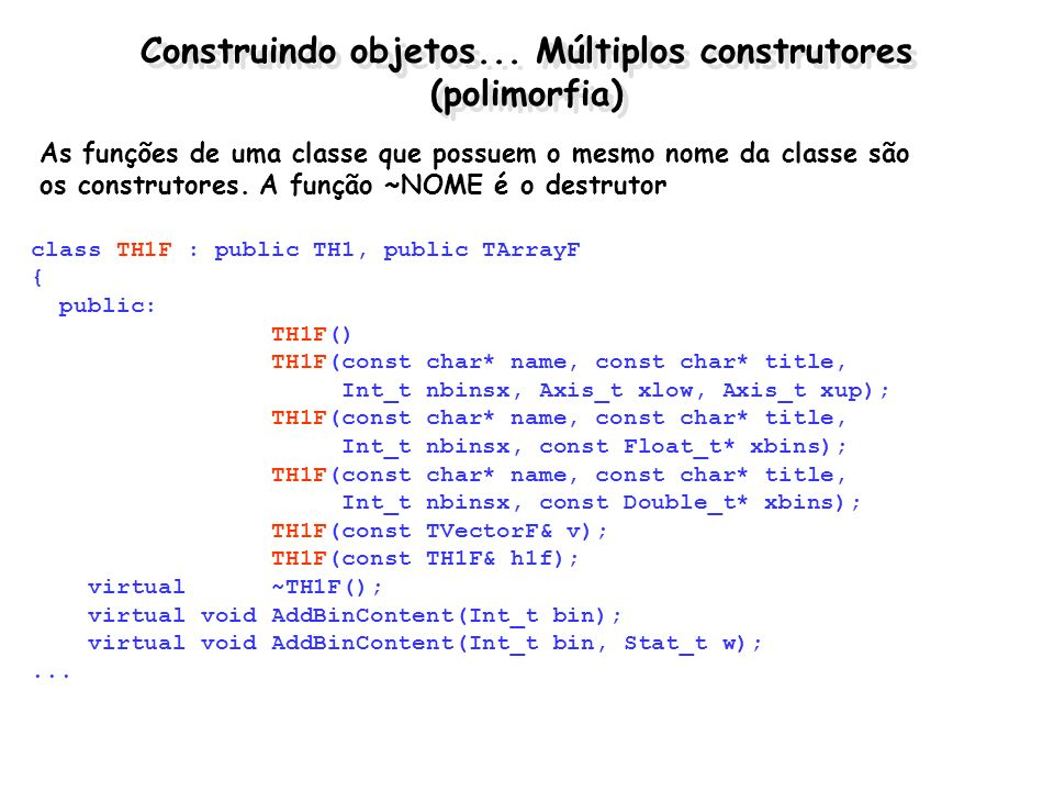 Construindo objetos... Múltiplos construtores (polimorfia) class TH1F : public TH1, public TArrayF { public: TH1F() TH1F(const char* name, const char*