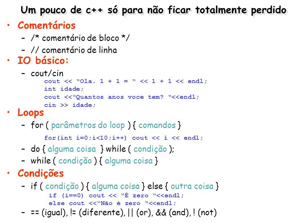 Um pouco de c++ só para não ficar totalmente perdido IO básico: –cout/cin cout << Ola. 1 + 1 = << 1 + 1 << endl; int idade; cout <<Quantos anos voce t
