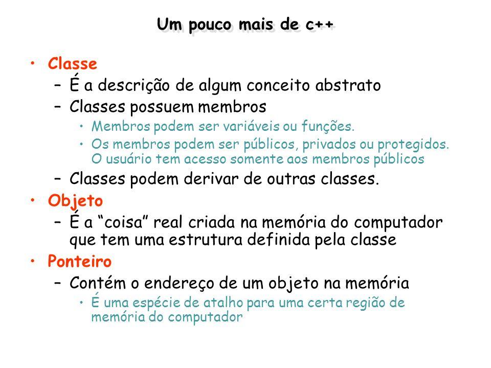 Um pouco mais de c++ Classe –É a descrição de algum conceito abstrato –Classes possuem membros Membros podem ser variáveis ou funções. Os membros pode
