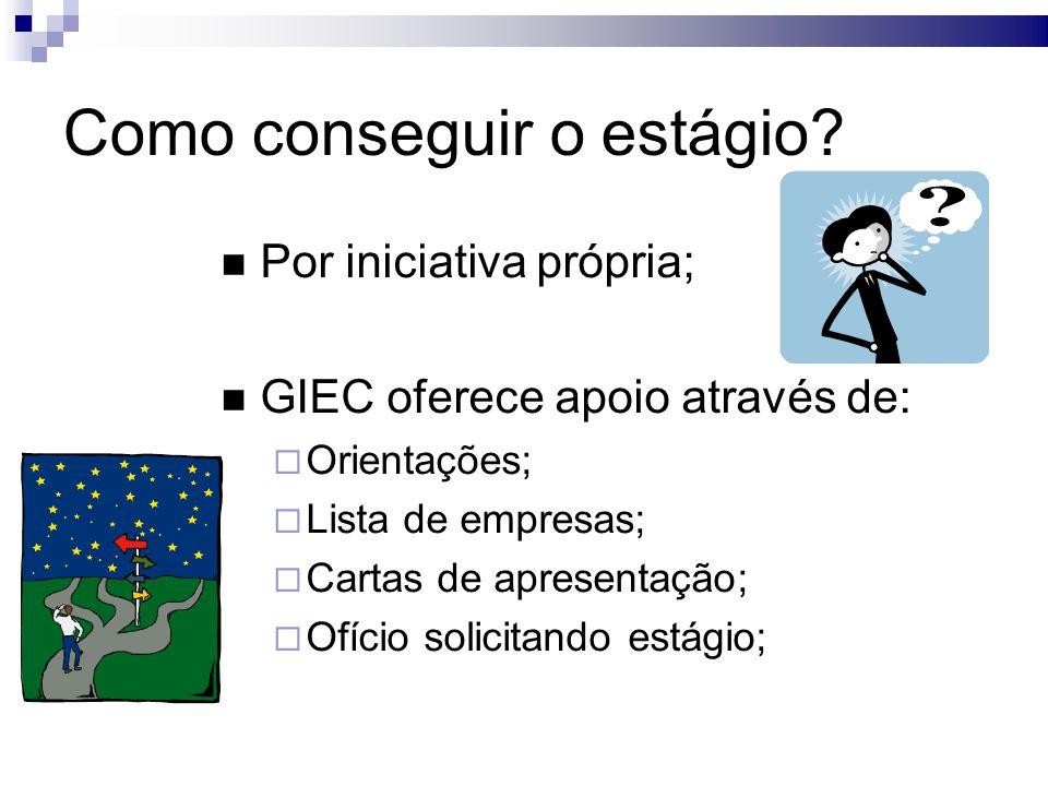 Como conseguir o estágio? Por iniciativa própria; GIEC oferece apoio através de: Orientações; Lista de empresas; Cartas de apresentação; Ofício solici