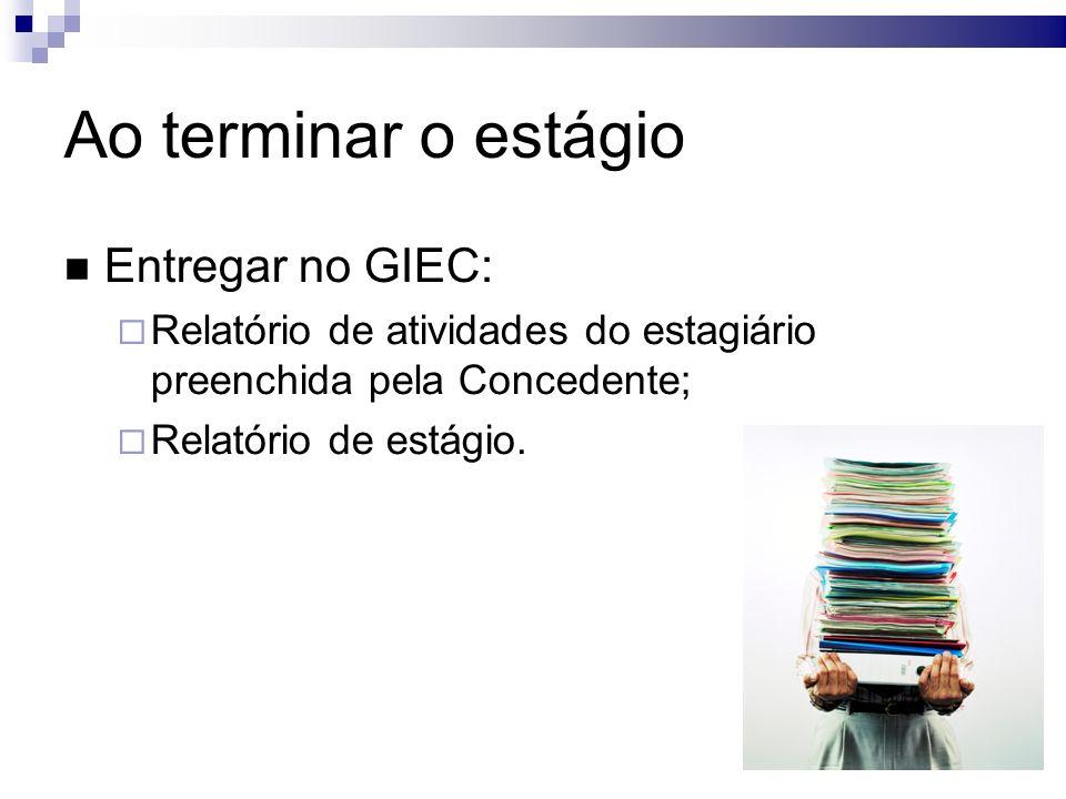 Ao terminar o estágio Entregar no GIEC: Relatório de atividades do estagiário preenchida pela Concedente; Relatório de estágio.