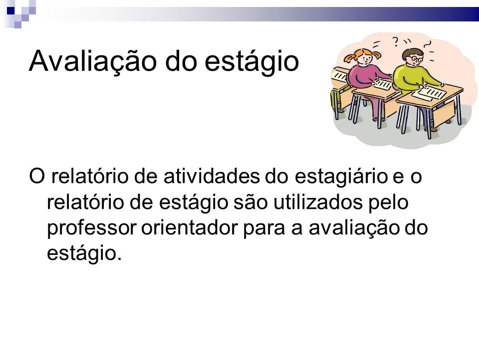 Avaliação do estágio O relatório de atividades do estagiário e o relatório de estágio são utilizados pelo professor orientador para a avaliação do estágio.