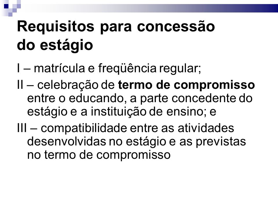 Requisitos para concessão do estágio I – matrícula e freqüência regular; II – celebração de termo de compromisso entre o educando, a parte concedente do estágio e a instituição de ensino; e III – compatibilidade entre as atividades desenvolvidas no estágio e as previstas no termo de compromisso