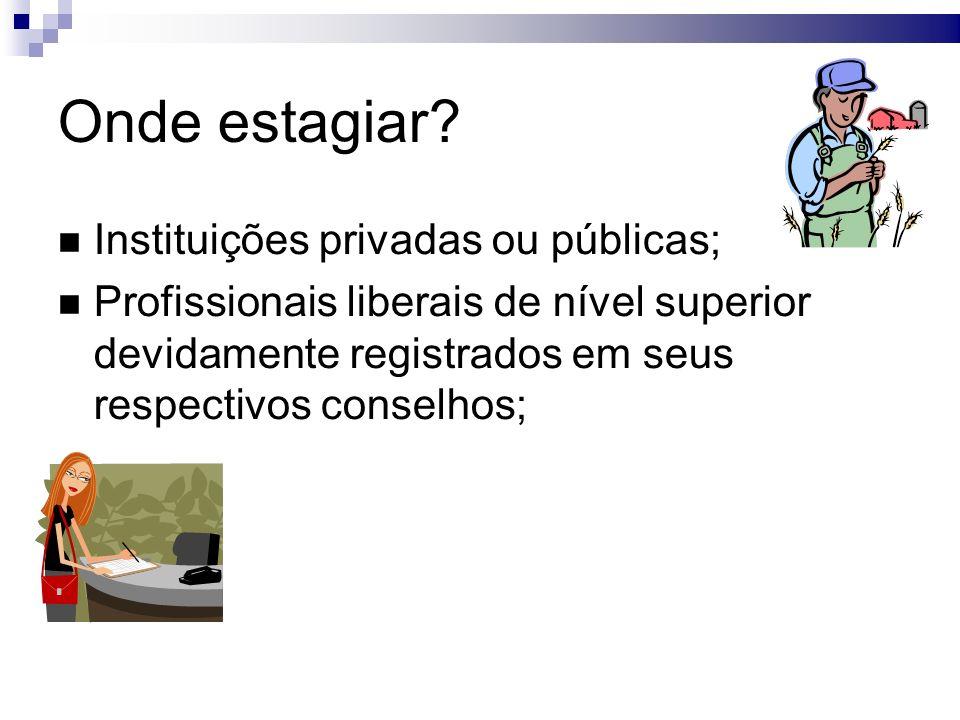 Onde estagiar? Instituições privadas ou públicas; Profissionais liberais de nível superior devidamente registrados em seus respectivos conselhos;