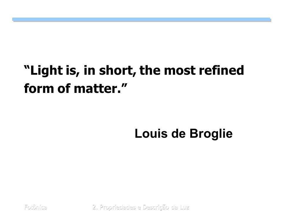 Fotônica2. Propriedades e Descrição da Luz Light is, in short, the most refined form of matter. Louis de Broglie