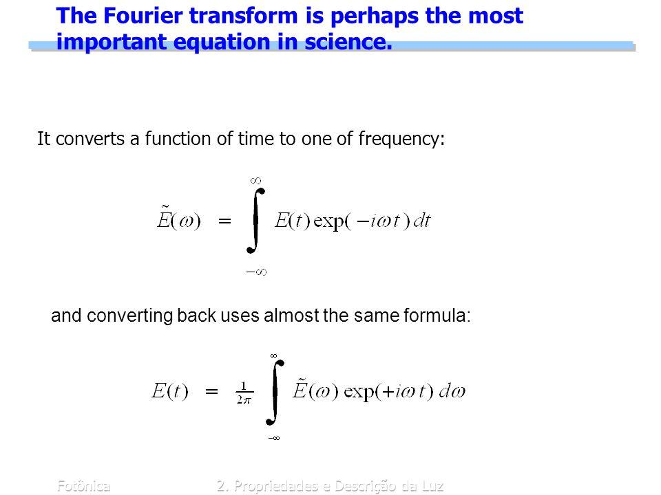 Fotônica2. Propriedades e Descrição da Luz The Fourier transform is perhaps the most important equation in science. It converts a function of time to