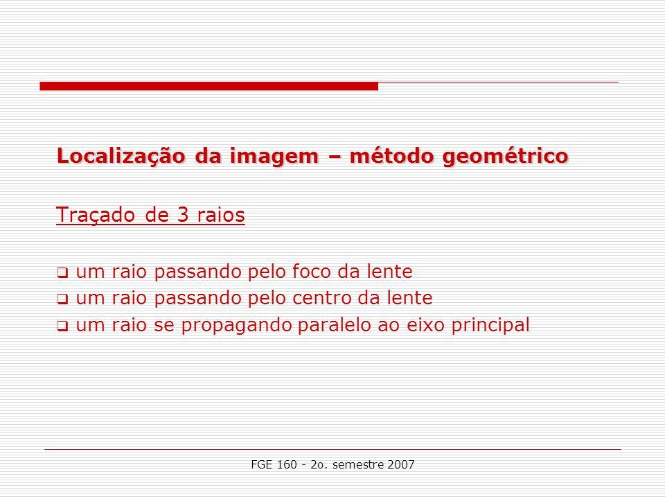 FGE 160 - 2o. semestre 2007 Localização da imagem – método geométrico Traçado de 3 raios um raio passando pelo foco da lente um raio passando pelo cen