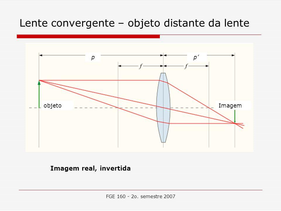 FGE 160 - 2o. semestre 2007 Lente convergente – objeto distante da lente Imagem real, invertida objetoImagem p p