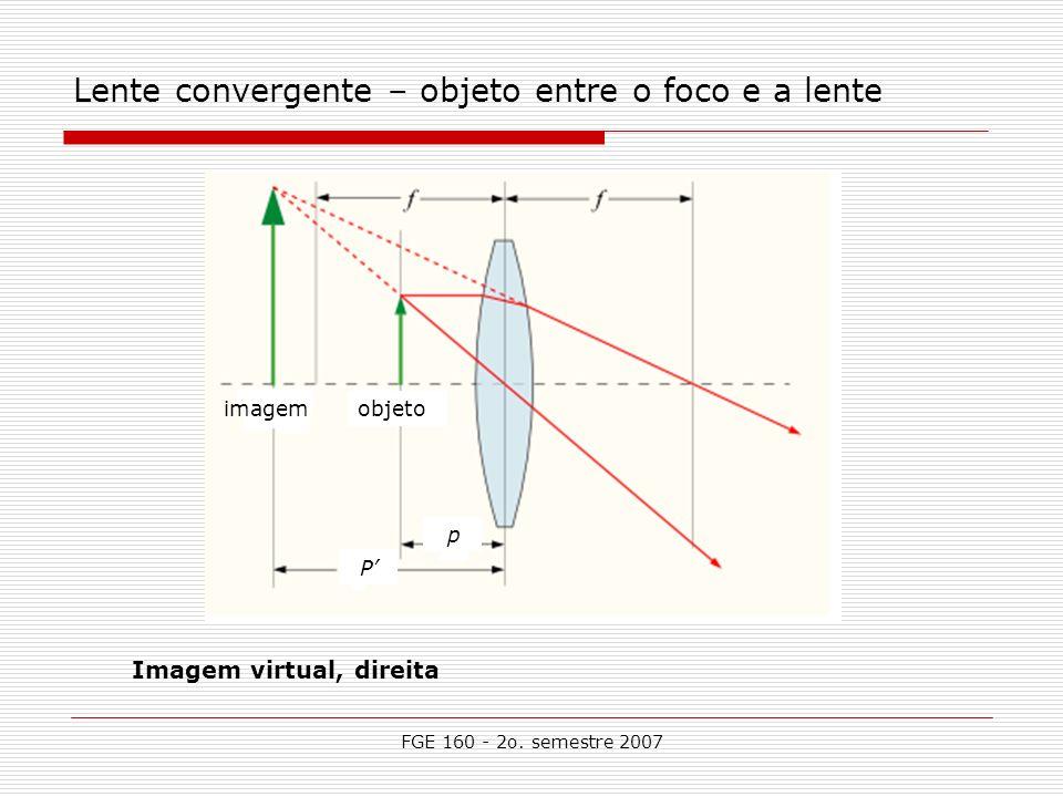 FGE 160 - 2o. semestre 2007 Lente convergente – objeto entre o foco e a lente Imagem virtual, direita P p objetoimagem