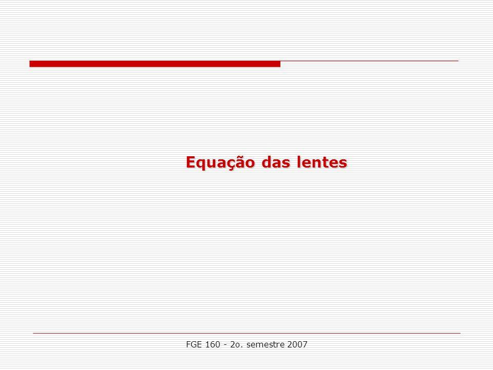 FGE 160 - 2o. semestre 2007 Equação das lentes
