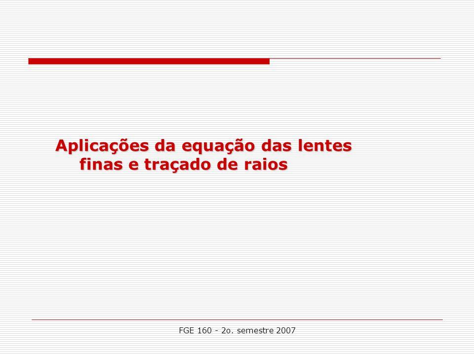 FGE 160 - 2o. semestre 2007 Aplicações da equação das lentes finas e traçado de raios