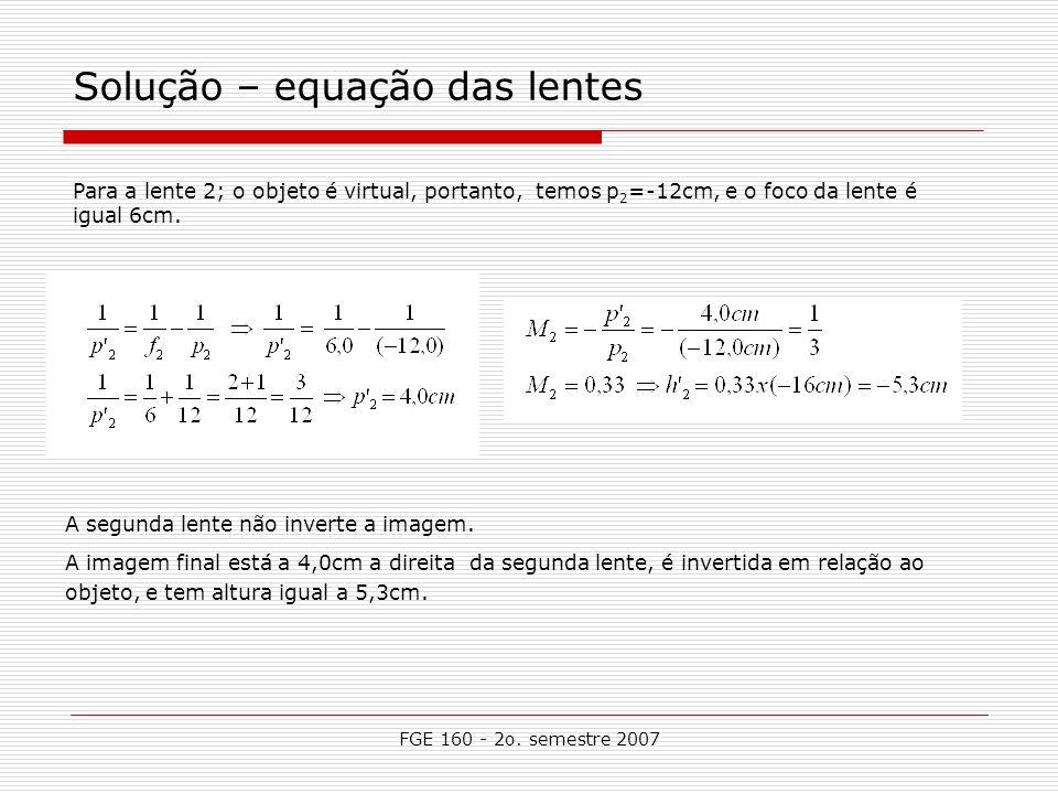 FGE 160 - 2o. semestre 2007 Solução – equação das lentes Para a lente 2; o objeto é virtual, portanto, temos p 2 =-12cm, e o foco da lente é igual 6cm