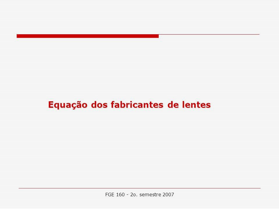 FGE 160 - 2o. semestre 2007 Equação dos fabricantes de lentes