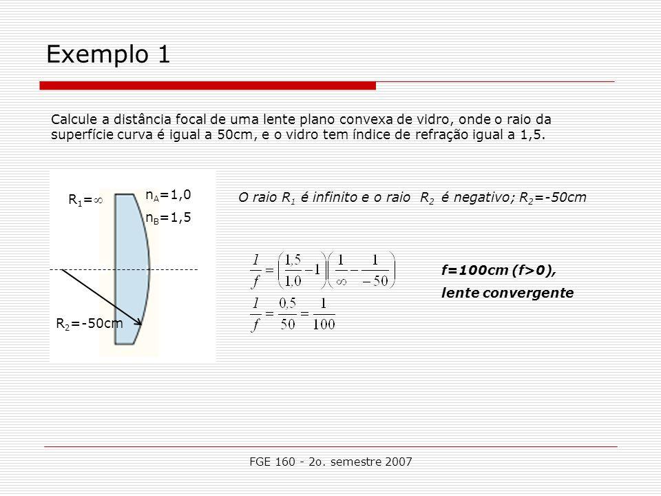 FGE 160 - 2o. semestre 2007 Exemplo 1 Calcule a distância focal de uma lente plano convexa de vidro, onde o raio da superfície curva é igual a 50cm, e