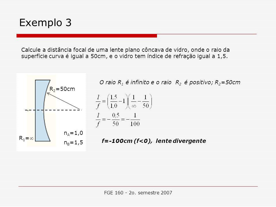 FGE 160 - 2o. semestre 2007 Exemplo 3 R 2 =50cm R 1 = n A =1,0 n B =1,5 f=-100cm (f<0), lente divergente Calcule a distância focal de uma lente plano