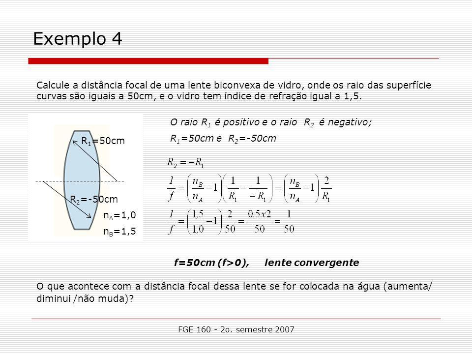 FGE 160 - 2o. semestre 2007 Exemplo 4 R 1 =50cm R 2 =-50cm n A =1,0 n B =1,5 f=50cm (f>0), lente convergente O que acontece com a distância focal dess