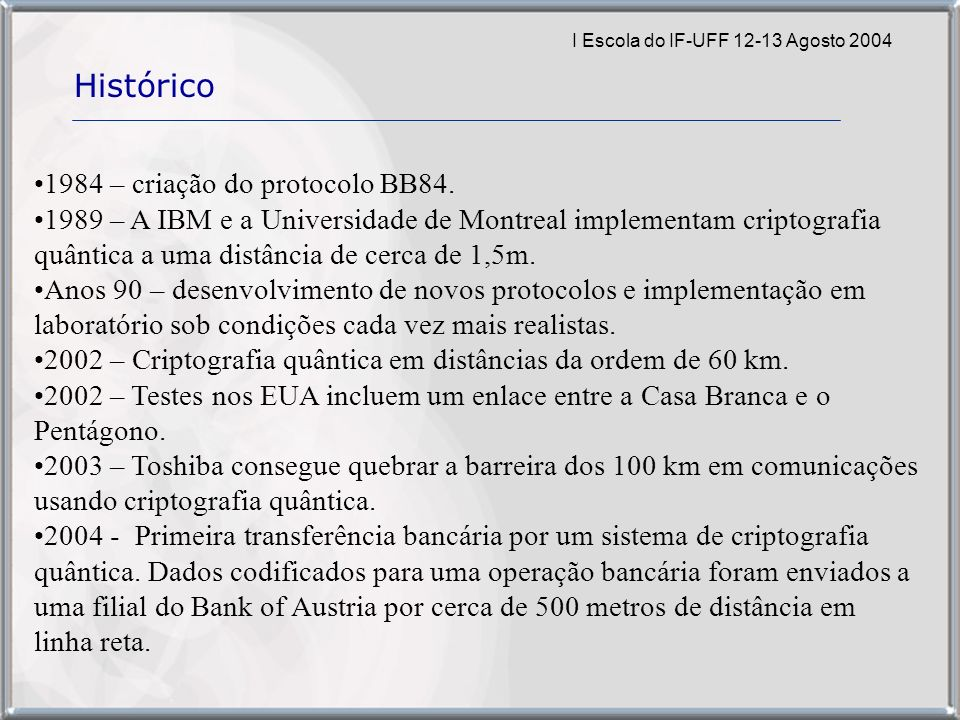 I Escola do IF-UFF 12-13 Agosto 2004 Histórico 1984 – criação do protocolo BB84. 1989 – A IBM e a Universidade de Montreal implementam criptografia qu