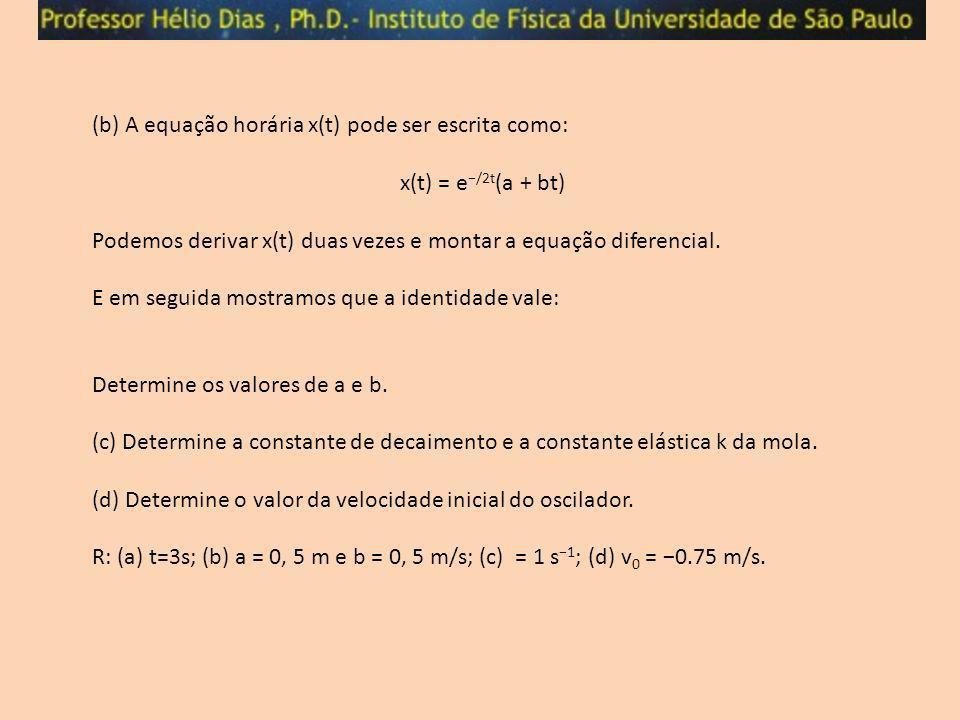 (b) A equação horária x(t) pode ser escrita como: x(t) = e /2t (a + bt) Podemos derivar x(t) duas vezes e montar a equação diferencial. E em seguida m