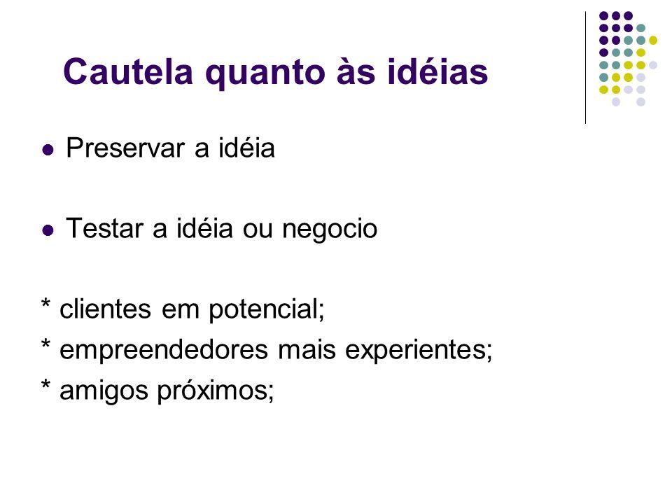 Cautela quanto às idéias Preservar a idéia Testar a idéia ou negocio * clientes em potencial; * empreendedores mais experientes; * amigos próximos;