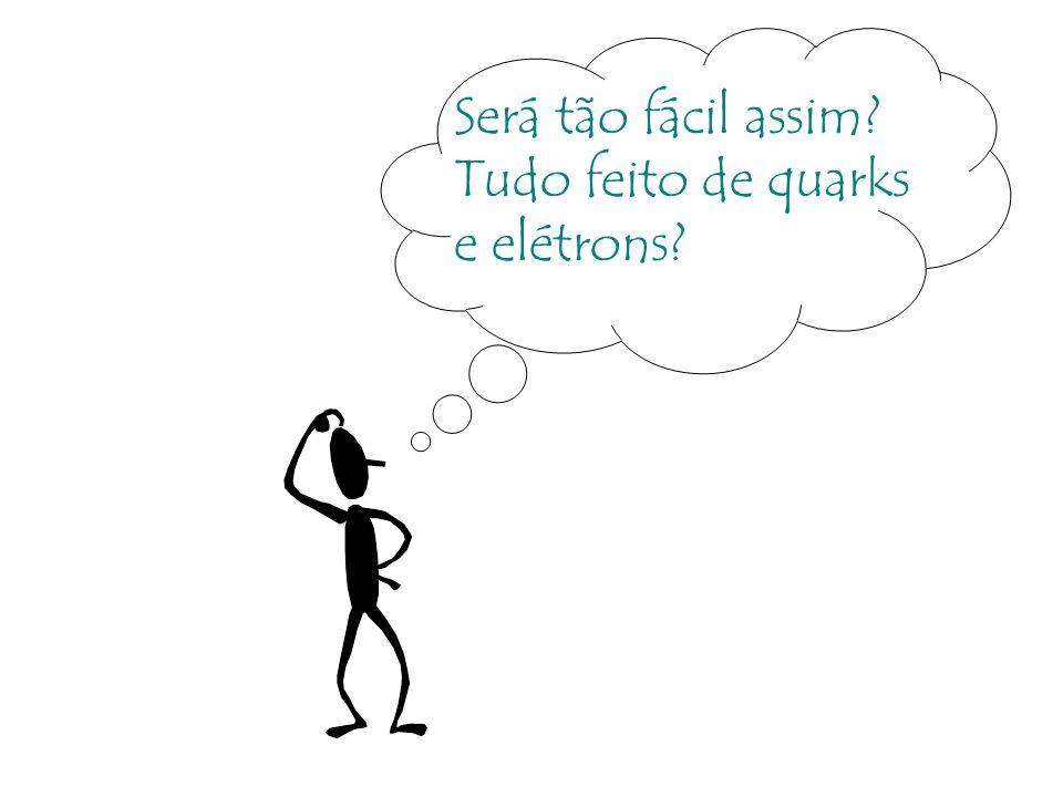 Será tão fácil assim? Tudo feito de quarks e elétrons?