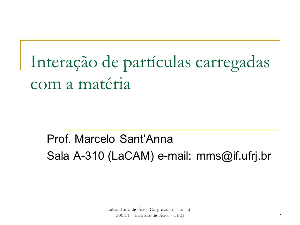 Laboratório de Física Corpuscular - aula 3 - 2008.1 - Instituto de Física - UFRJ1 Interação de partículas carregadas com a matéria Prof. Marcelo SantA