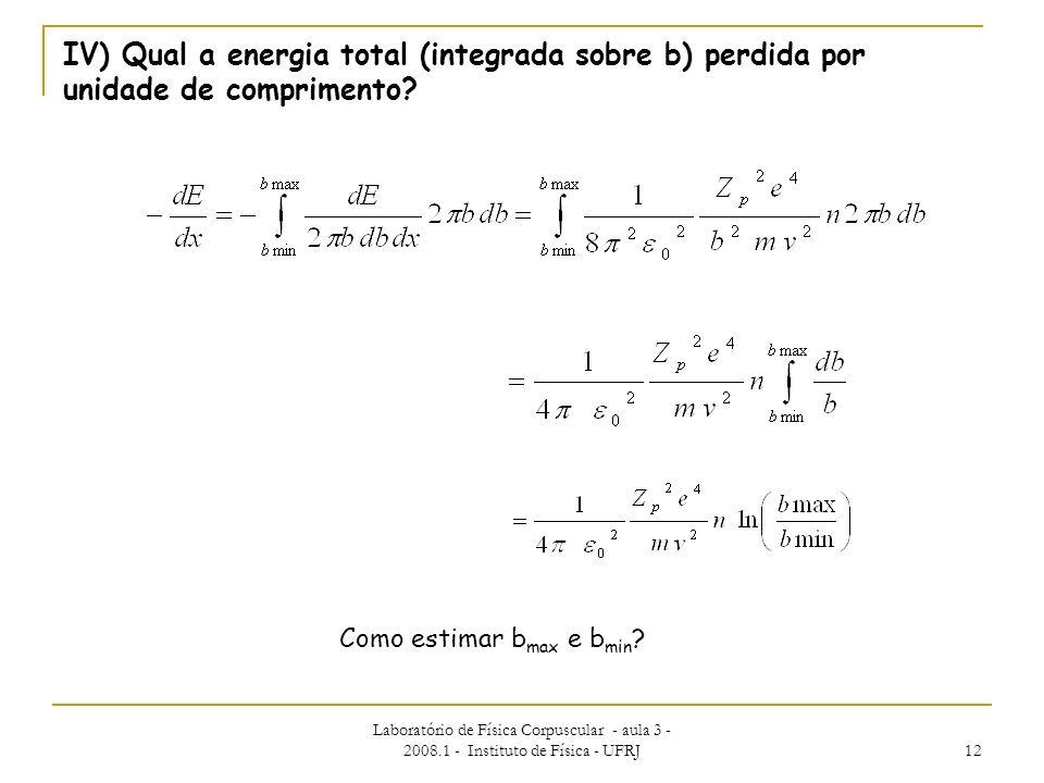 Laboratório de Física Corpuscular - aula 3 - 2008.1 - Instituto de Física - UFRJ 12 IV) Qual a energia total (integrada sobre b) perdida por unidade d