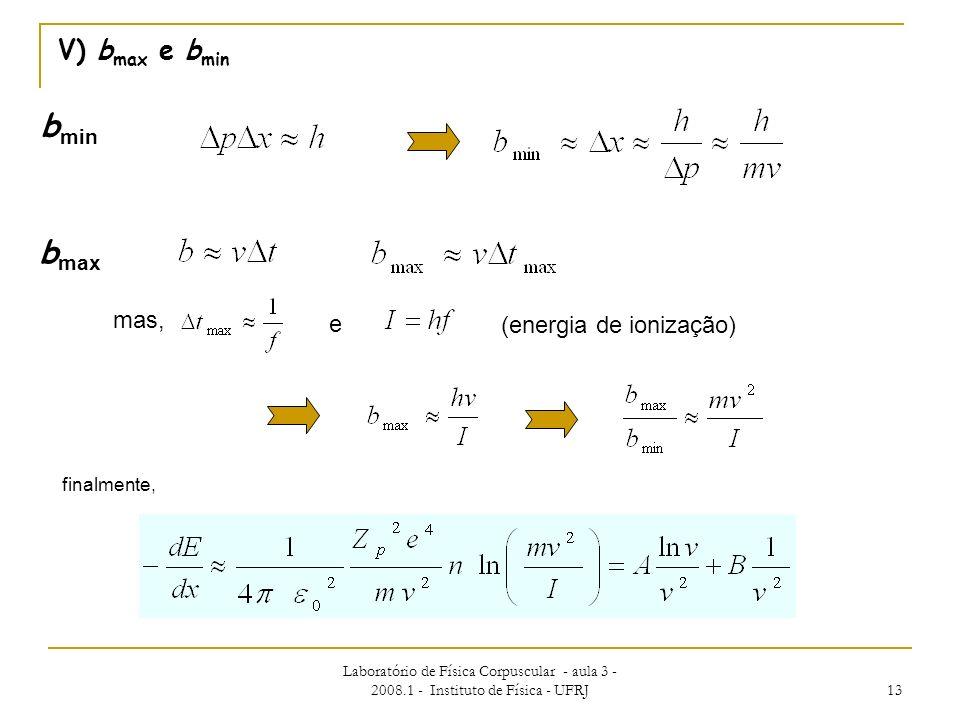 Laboratório de Física Corpuscular - aula 3 - 2008.1 - Instituto de Física - UFRJ 13 V) b max e b min finalmente, (energia de ionização) b min b max ma