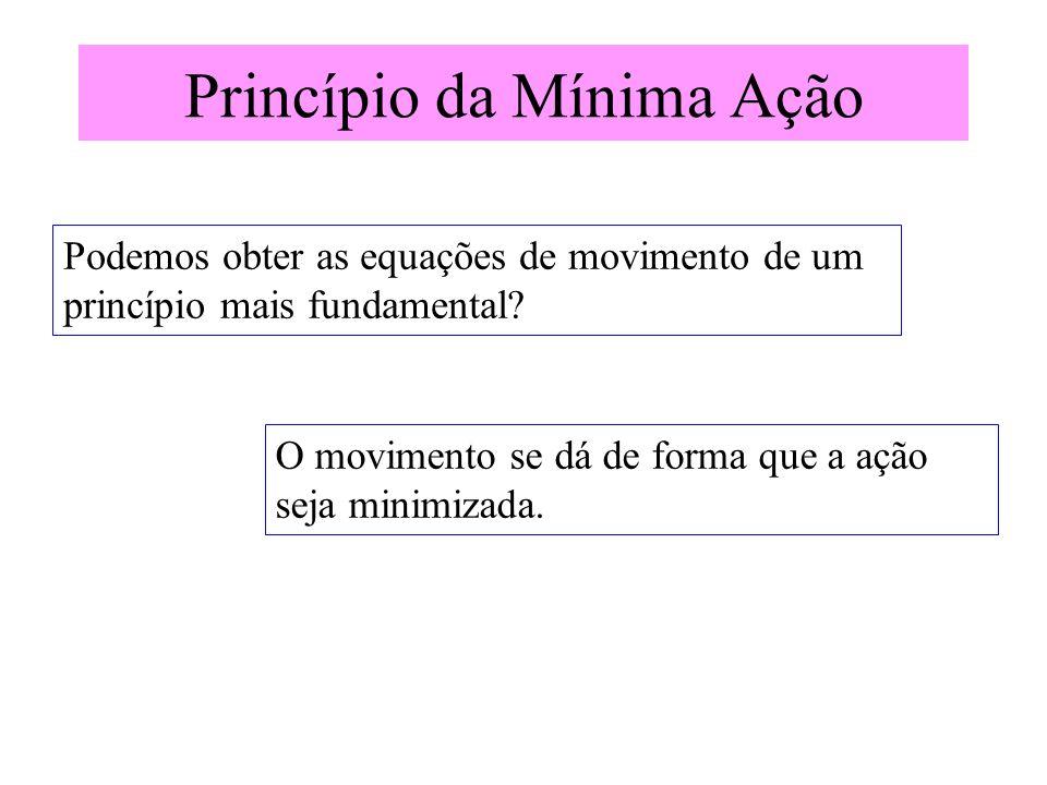 Princípio da Mínima Ação O movimento se dá de forma que a ação seja minimizada. Podemos obter as equações de movimento de um princípio mais fundamenta