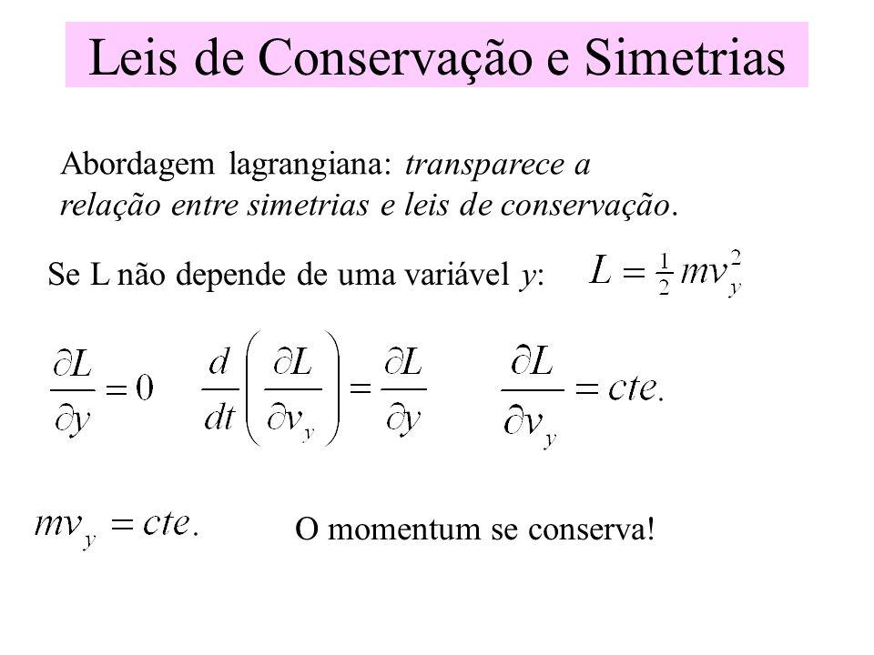 Leis de Conservação e Simetrias Abordagem lagrangiana: transparece a relação entre simetrias e leis de conservação. Se L não depende de uma variável y