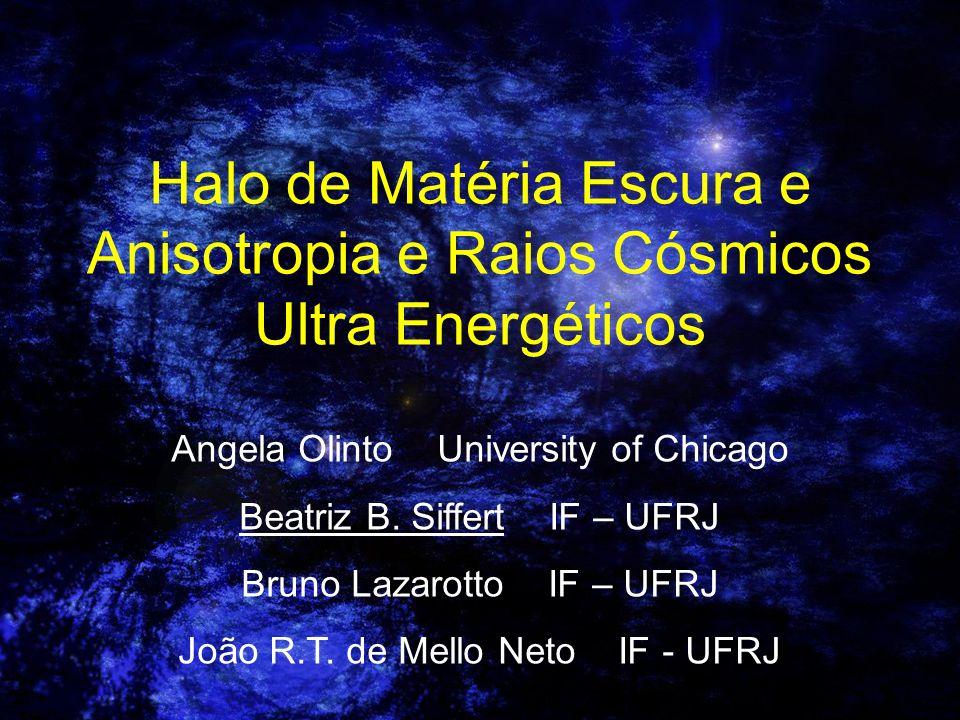 Halo de Matéria Escura e Anisotropia e Raios Cósmicos Ultra Energéticos Angela Olinto University of Chicago Beatriz B. Siffert IF – UFRJ Bruno Lazarot