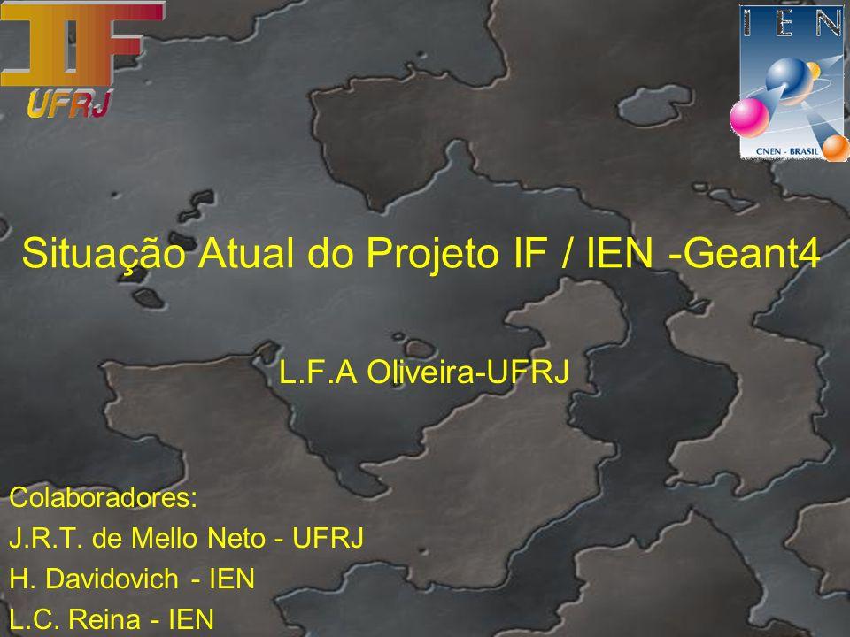 Situação Atual do Projeto IF / IEN -Geant4 L.F.A Oliveira-UFRJ Colaboradores: J.R.T. de Mello Neto - UFRJ H. Davidovich - IEN L.C. Reina - IEN