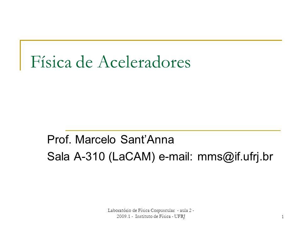 Laboratório de Física Corpuscular - aula 2 - 2009.1 - Instituto de Física - UFRJ1 Física de Aceleradores Prof. Marcelo SantAnna Sala A-310 (LaCAM) e-m