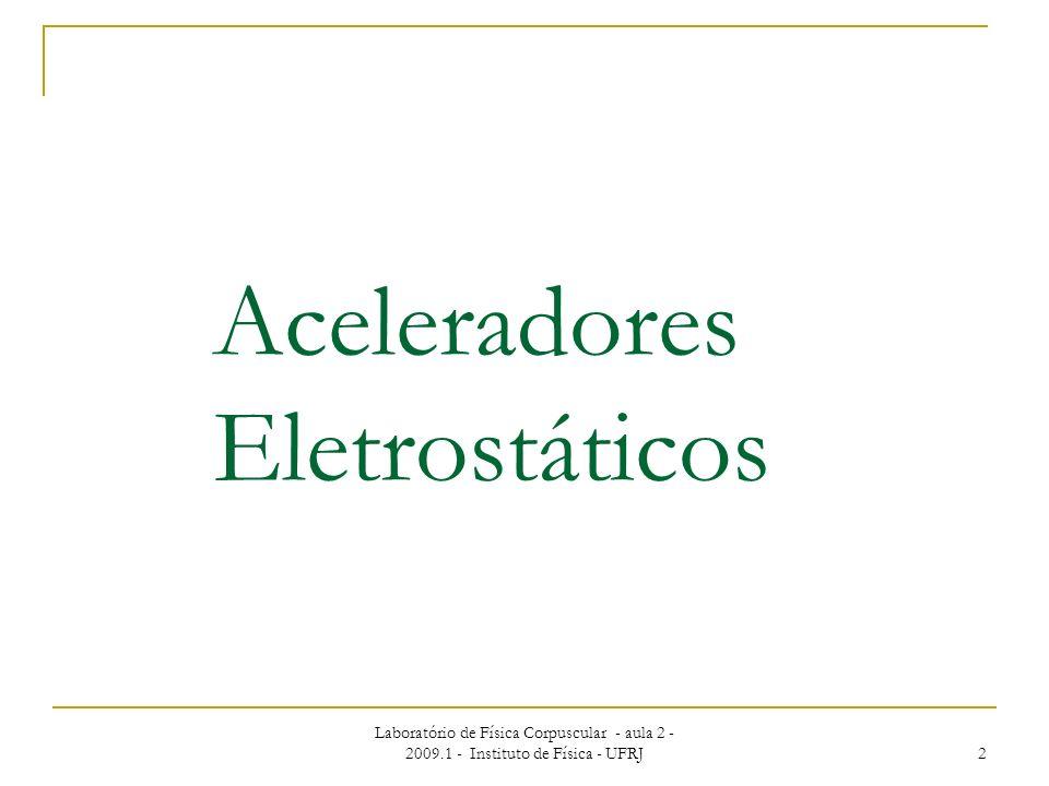 Laboratório de Física Corpuscular - aula 2 - 2009.1 - Instituto de Física - UFRJ 2 Aceleradores Eletrostáticos