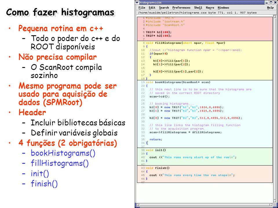 Como fazer histogramas Pequena rotina em c++ –Todo o poder do c++ e do ROOT disponíveis Não precisa compilar –O ScanRoot compila sozinho Mesmo program