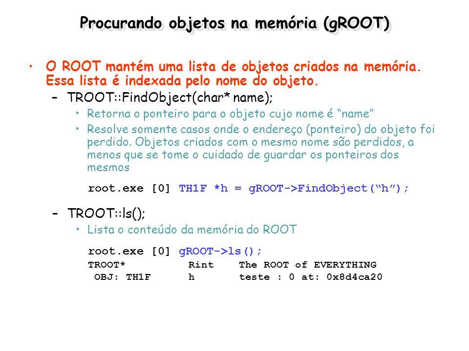 Procurando objetos na memória (gROOT) O ROOT mantém uma lista de objetos criados na memória. Essa lista é indexada pelo nome do objeto. –TROOT::FindOb