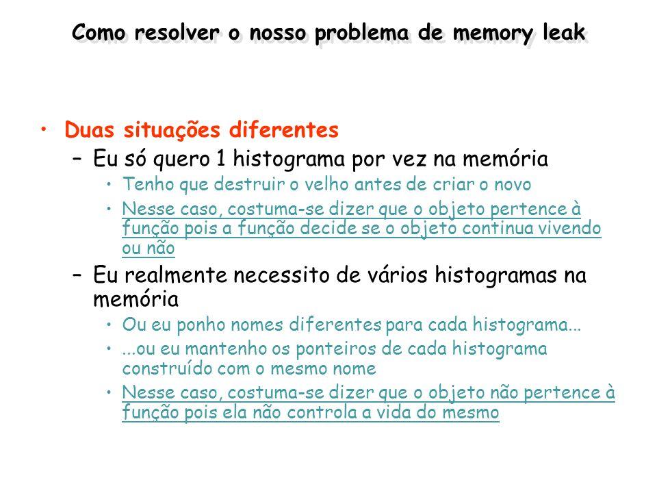 Como resolver o nosso problema de memory leak Duas situações diferentes –Eu só quero 1 histograma por vez na memória Tenho que destruir o velho antes