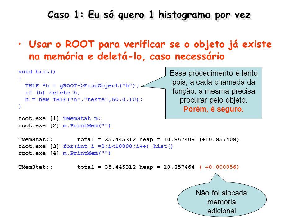 Caso 1: Eu só quero 1 histograma por vez Usar o ROOT para verificar se o objeto já existe na memória e deletá-lo, caso necessário void hist() { TH1F *