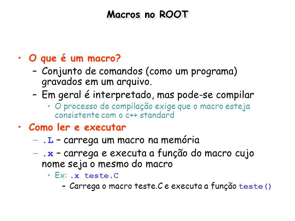 Macros no ROOT O que é um macro? –Conjunto de comandos (como um programa) gravados em um arquivo. –Em geral é interpretado, mas pode-se compilar O pro