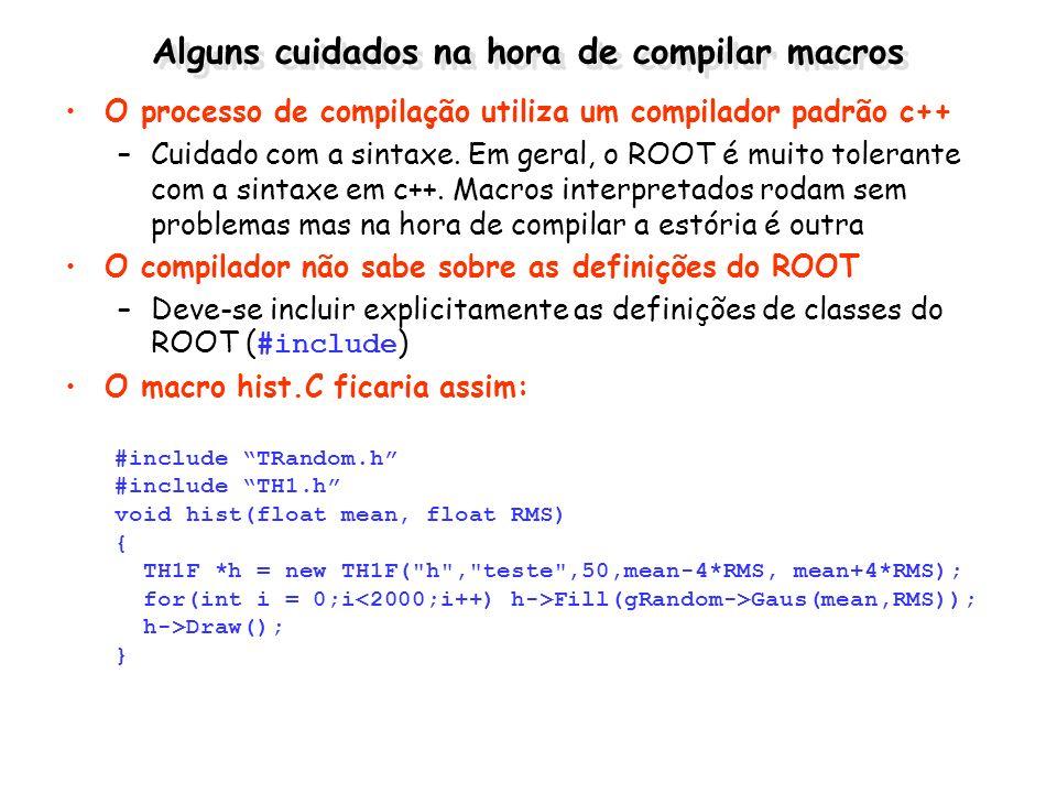 Alguns cuidados na hora de compilar macros O processo de compilação utiliza um compilador padrão c++ –Cuidado com a sintaxe. Em geral, o ROOT é muito
