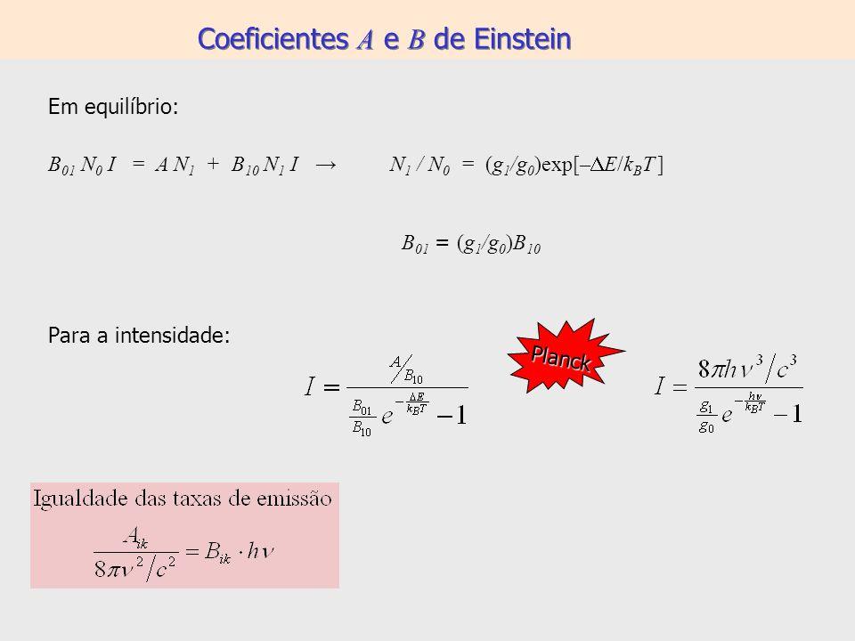 Coeficientes A e B de Einstein Em equilíbrio: B 01 N 0 I = A N 1 + B 10 N 1 I N 1 / N 0 = (g 1 /g 0 )exp[– E/k B T ] B 01 = (g 1 /g 0 )B 10 Para a int