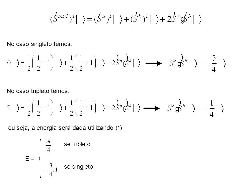 No caso singleto temos: No caso tripleto temos: ou seja, a energia será dada utilizando (*) E = se singleto se tripleto