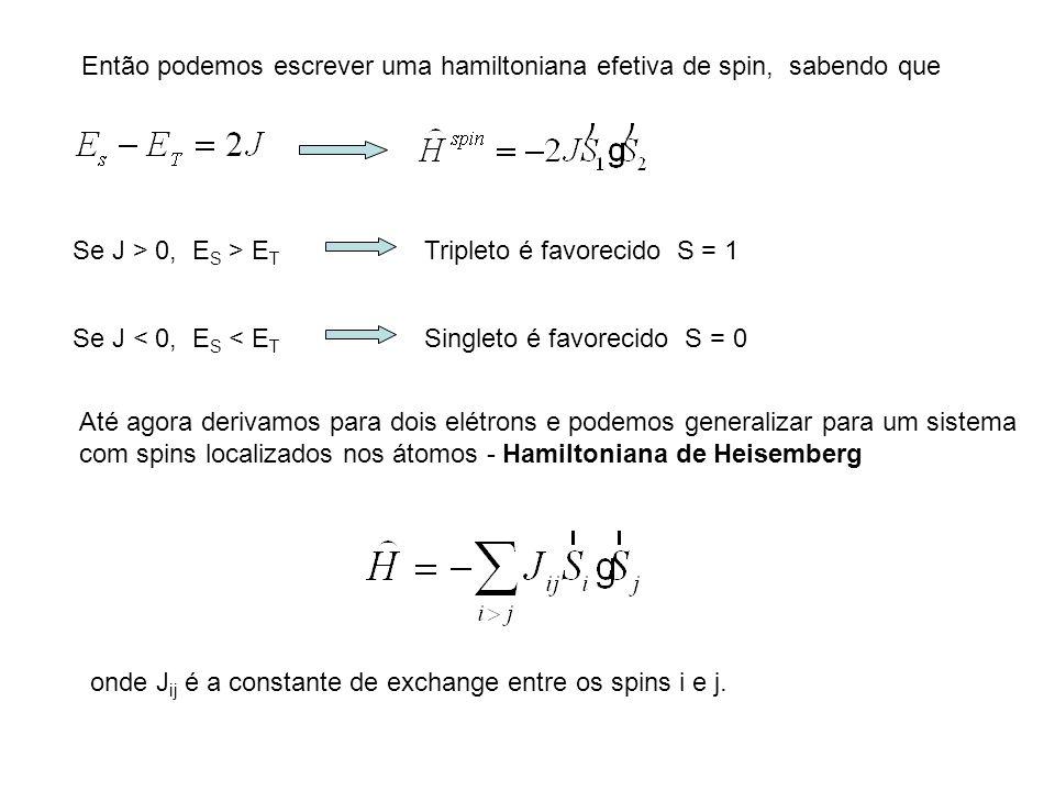 Então podemos escrever uma hamiltoniana efetiva de spin, sabendo que Se J > 0, E S > E T Tripleto é favorecido S = 1 Se J < 0, E S < E T Singleto é fa