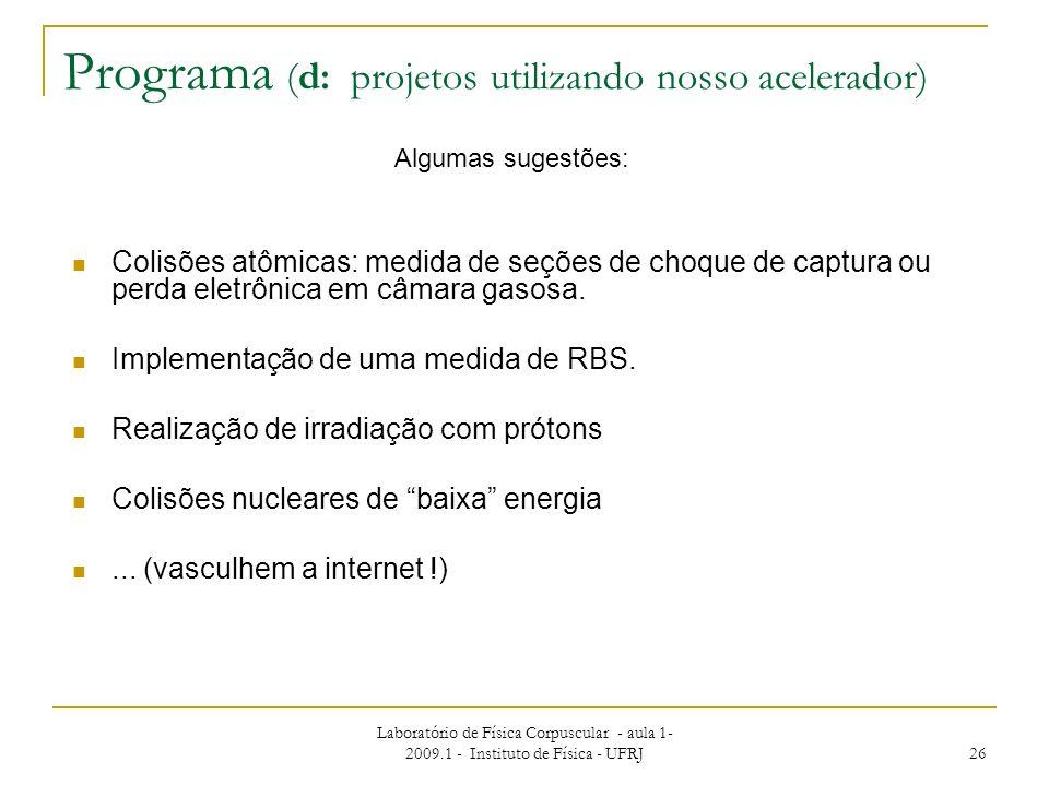 Laboratório de Física Corpuscular - aula 1- 2009.1 - Instituto de Física - UFRJ 26 Programa (d: projetos utilizando nosso acelerador) Algumas sugestõe