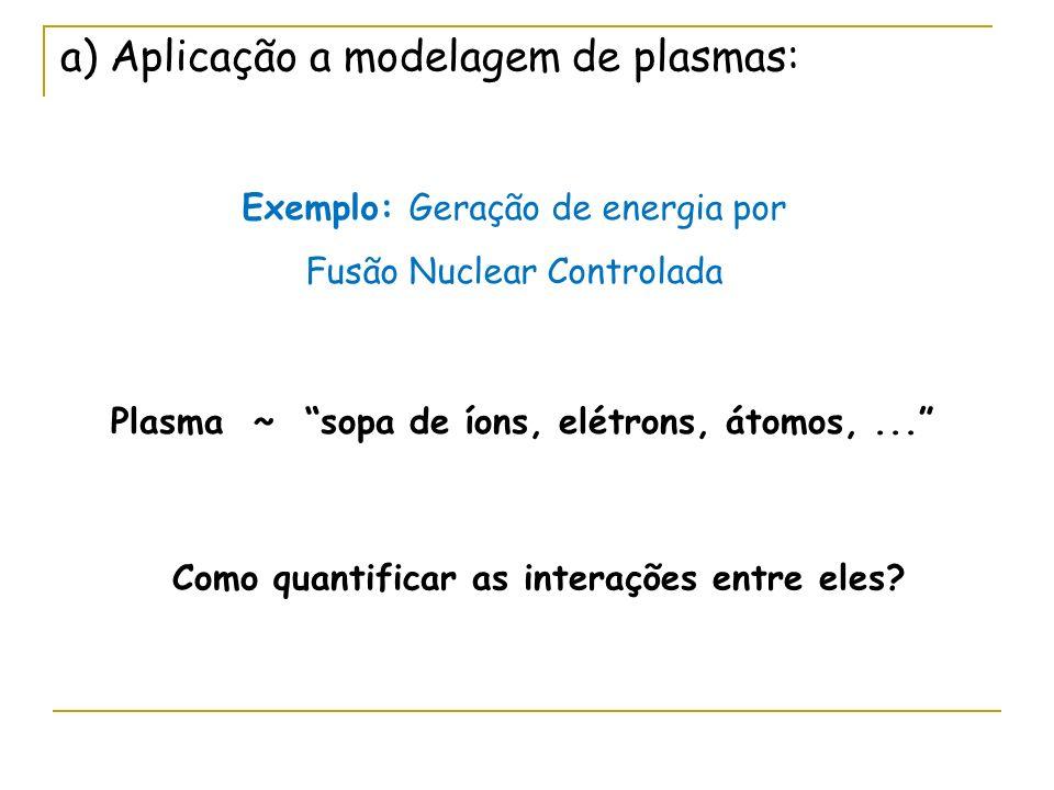 a) Aplicação a modelagem de plasmas: Exemplo: Geração de energia por Fusão Nuclear Controlada Plasma ~ sopa de íons, elétrons, átomos,... Como quantif