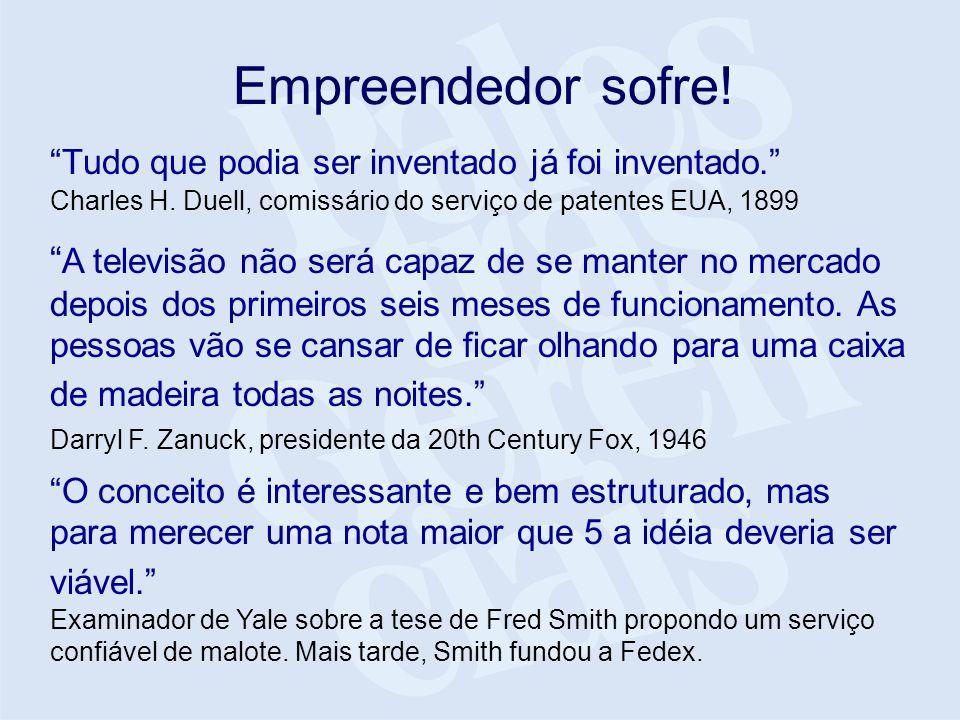 Empreendedor sofre. Tudo que podia ser inventado já foi inventado.