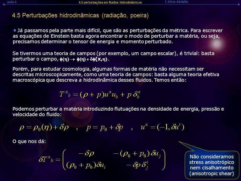 l. Elcio Abdalla aula 4 4.5 Perturbações hidrodinâmicas (radiação, poeira) 4.5 perturbações em fluidos hidrodinâmicos Já passamos pela parte mais difí
