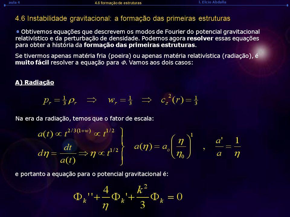 l. Elcio Abdalla aula 4 4.6 formação de estruturas 4.6 Instabilidade gravitacional: a formação das primeiras estruturas Obtivemos equações que descrev