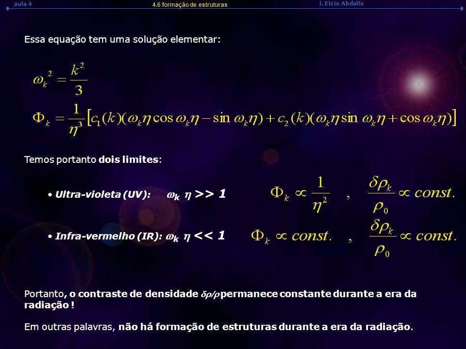 l. Elcio Abdalla aula 4 4.6 formação de estruturas Essa equação tem uma solução elementar: Temos portanto dois limites: Ultra-violeta (UV): k >> 1 Inf