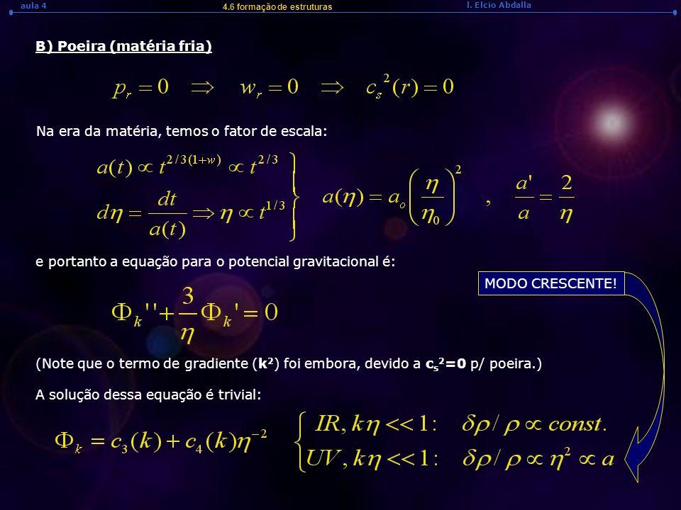 l. Elcio Abdalla aula 4 4.6 formação de estruturas B) Poeira (matéria fria) Na era da matéria, temos o fator de escala: e portanto a equação para o po